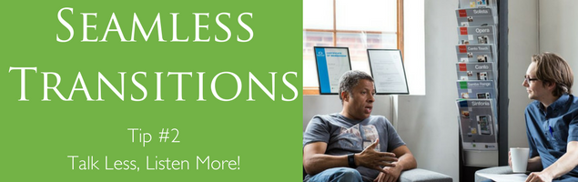 Seamless Transition Tip #2 -Talk Less, Listen More!